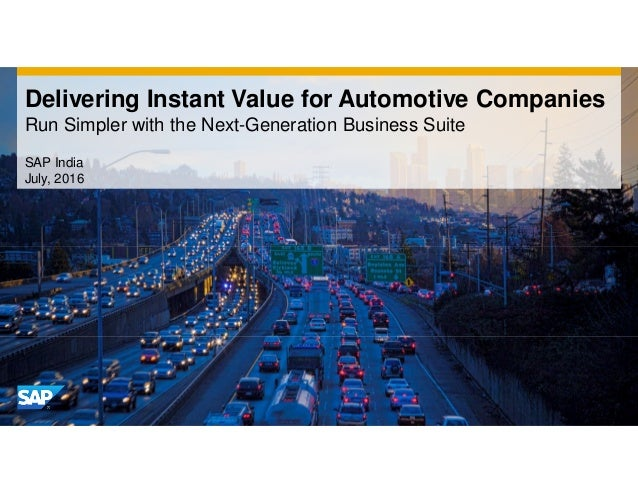 Delivering Instant Value for Automotive Companies Run Simpler with the Next-Generation Business Suite SAP India July, 2016