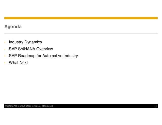 © 2016 SAP SE or an SAP affiliate company. All rights reserved. 3 Agenda • Industry Dynamics • SAP S/4HANA Overview • SAP ...