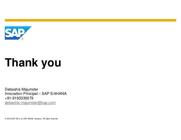 © 2016 SAP SE or an SAP affiliate company. All rights reserved. Thank you Debashis Majumder Innovation Principal – SAP S/4...