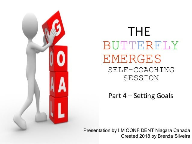 THE BUTTERFLY EMERGES SELF-COACHING SESSION Part 4 – Setting Goals Presentation by I M CONFIDENT Niagara Canada Created 20...