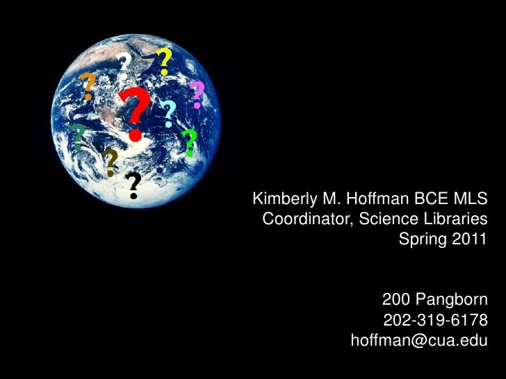 Kimberly M. Hoffman BCE MLS<br />Coordinator, Science Libraries<br />Spring 2011<br />200 Pangborn<br />202-319-6178<br />...