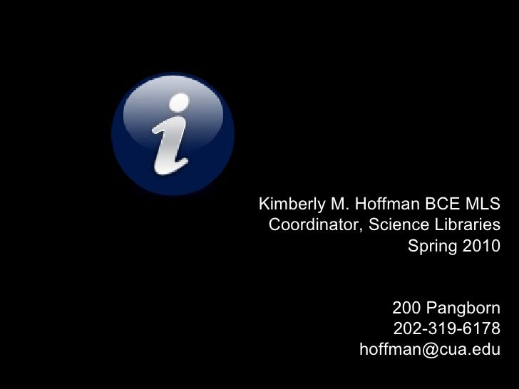 Kimberly M. Hoffman BCE MLS Coordinator, Science Libraries Spring 2010 200 Pangborn 202-319-6178 [email_address]
