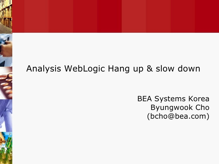 BEA Systems Korea Byungwook Cho (bcho@bea.com) Analysis WebLogic Hang up & slow down