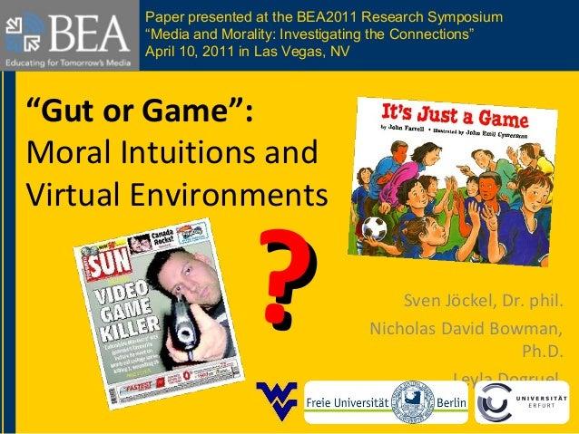 """Gut or Game"": Moral Intuitions and Virtual Environments Sven Jöckel, Dr. phil. Nicholas David Bowman, Ph.D. Leyla Dogruel..."