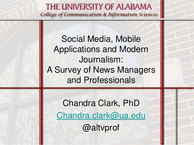 Chandra Clark, PhD Chandra.clark@ua.edu @altvprof Social Media, Mobile Applications and Modern Journalism: A Survey of New...