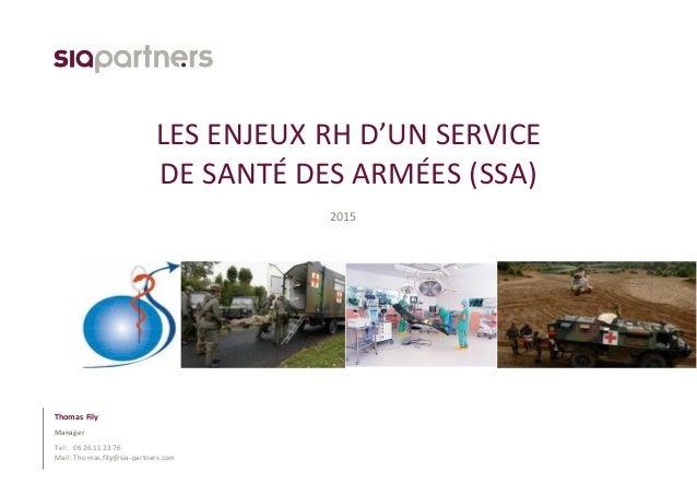 Tel: Mail: LES ENJEUX RH D'UN SERVICE DE SANTÉ DES ARMÉES (SSA) 2015 Thomas Fily Manager 06 26 11 23 76 Thomas.fily@sia-pa...