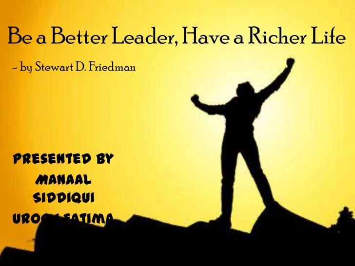 Be a Better Leader, Have a Richer Life- by Stewart D. FriedmanPresented by  Manaal  SiddiquiUrooj Fatima