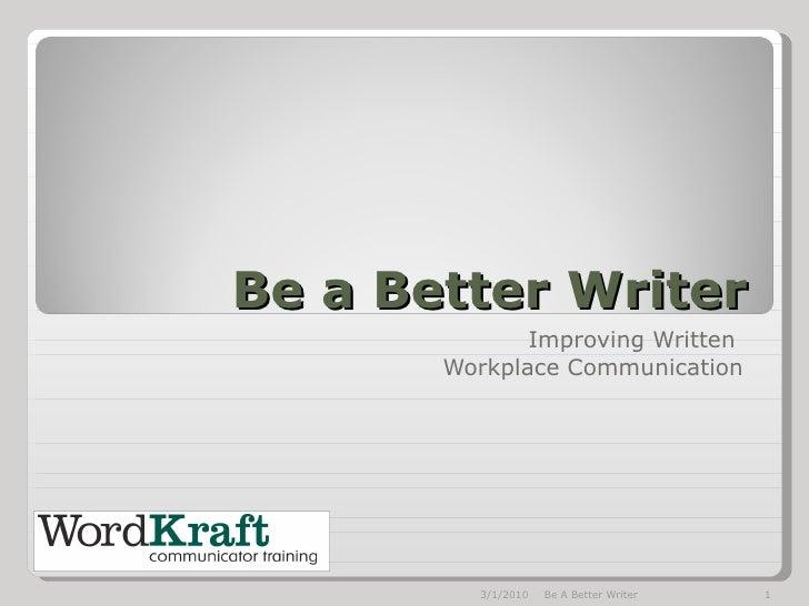 Be a Better Writer Improving Written  Workplace Communication 3/1/2010 Be A Better Writer