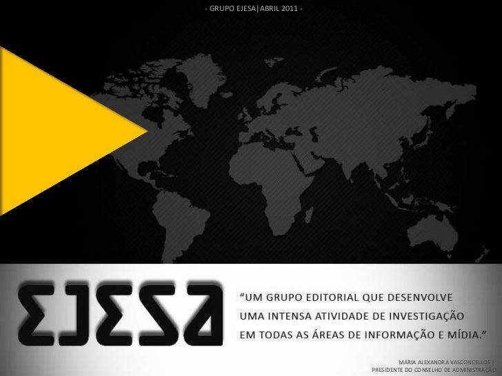 - GRUPO EJESA|ABRIL 2011 - MARIA ALEXANDRA VASCONCELLOS |  PRESIDENTE DO CONSELHO DE ADMINISTRAÇÃO