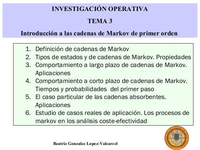 INVESTIGACIÓN OPERATIVA TEMA 3 Introducción a las cadenas de Markov de primer orden 1. Definición de cadenas de Markov 2. ...
