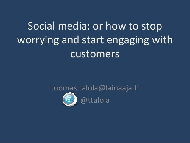 Social media: or how to stop worrying and start engaging with customers tuomas.talola@lainaaja.fi @ttalola