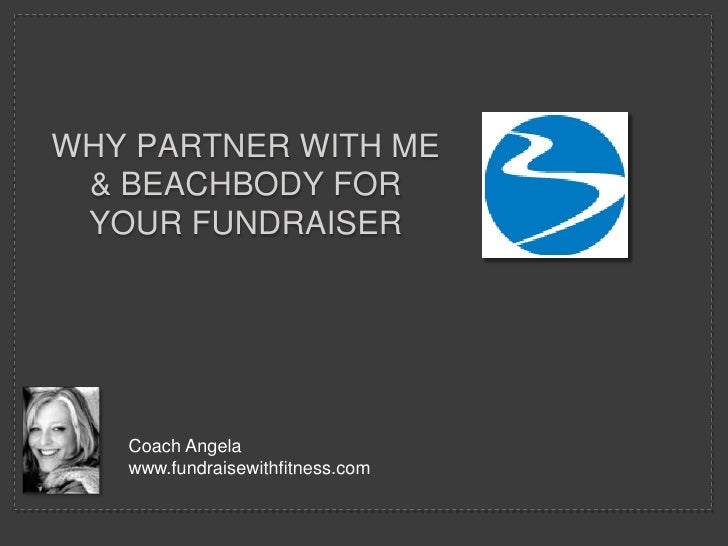 Why Partner with Me & Beachbody for Your fundraiser<br />Coach Angela<br />www.fundraisewithfitness.com<br />