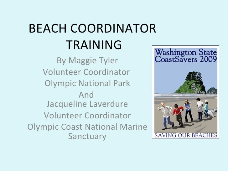 BEACH COORDINATOR  TRAINING By Maggie Tyler Volunteer Coordinator  Olympic National Park And  Jacqueline Laverdure Volunte...