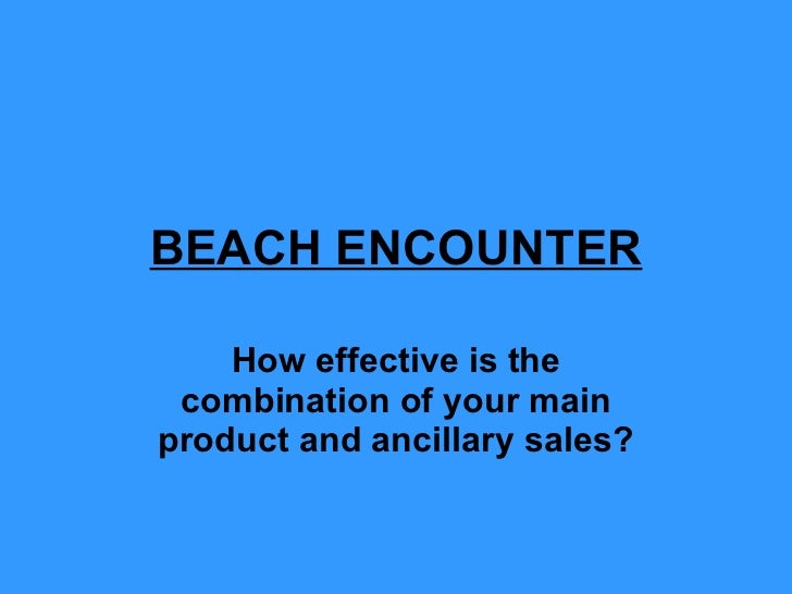 BEACH ENCOUNTER How effective is the combination of your main product and ancillary sales?