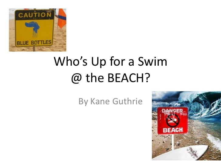 Who's Up for a Swim  @ the BEACH?    By Kane Guthrie