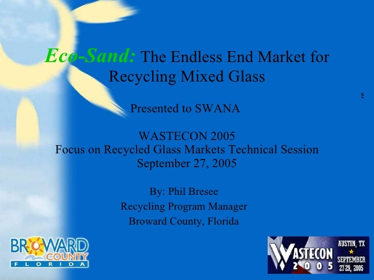 Eco-Sand:   The Endless End Market for Recycling Mixed Glass Presented to SWANA  WASTECON 2005 Focus on Recycled Glass Mar...