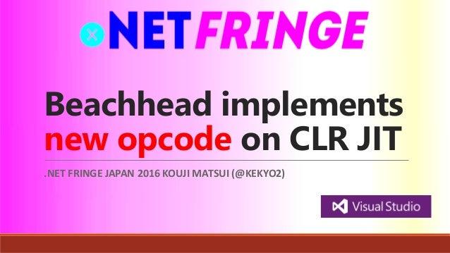Beachhead implements new opcode on CLR JIT .NET FRINGE JAPAN 2016 KOUJI MATSUI (@KEKYO2)