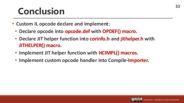 33 Conclusion • Custom IL opcode declare and implement: • Declare opcode into opcode.def with OPDEF() macro. • Declare JIT...
