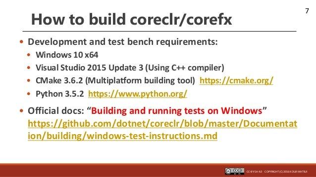 7 How to build coreclr/corefx • Development and test bench requirements: • Windows 10 x64 • Visual Studio 2015 Update 3 (U...
