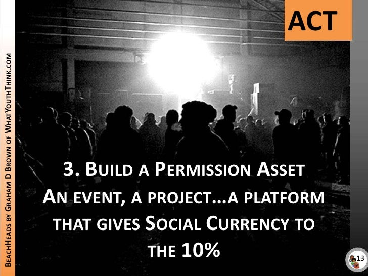ACT<br />BeachHeads by Graham D Brown of WhatYouthThink.com<br />3. Build a Permission Asset<br />An event, a project…a pl...