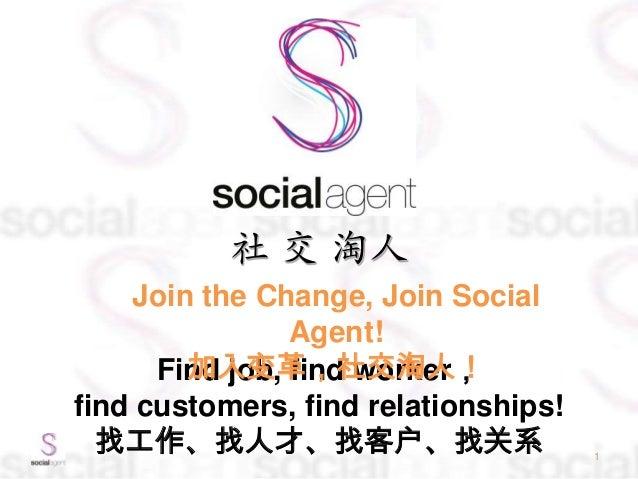社 交 淘人 1 Find job, find worker, find customers, find relationships! 找工作、找人才、找客户、找关系 Join the Change, Join Social Agent! 加入...