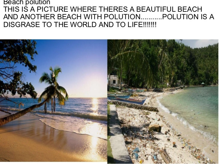 Beach polution THIS IS A PICTURE WHERE THERES A BEAUTIFUL BEACH AND ANOTHER BEACH WITH POLUTION...........POLUTION ISA DI...