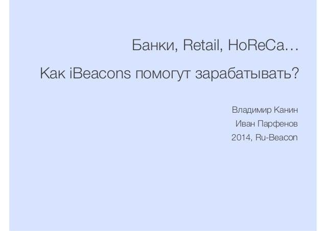 Банки, Retail, HoReCa… Как iBeacons помогут зарабатывать? Владимир Канин Иван Парфенов 2014, Ru-Beacon