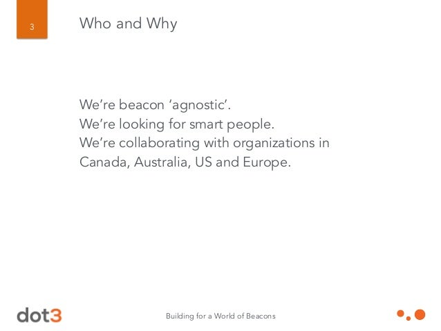 Building for a World of Beacons 3 Who and Why We're beacon 'agnostic'. We're looking for smart people. We're collaborating...
