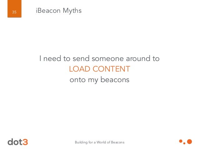 Building for a World of Beacons 36 iBeacon Myths Beacons TRACK PEOPLE and are really just surveillance devices.