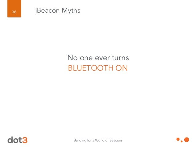 Building for a World of Beacons 39 iBeacon Myths No one will want to be SPAMMED with all these messages they'll get.