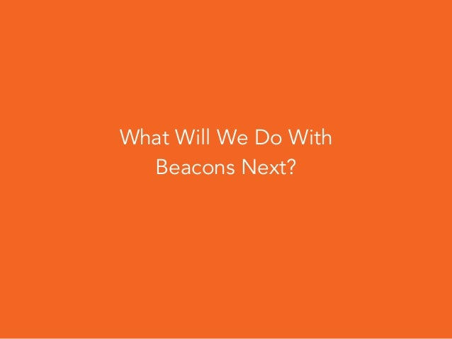 Building for a World of Beacons 46 What Next?