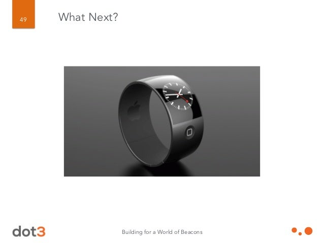 Building for a World of Beacons 50 Where will YOU go with Bluetooth LE beacons? ! What Next?