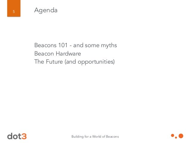 Building for a World of Beacons 5 Agenda Beacons 101 - and some myths Beacon Hardware The Future (and opportunities) ! !