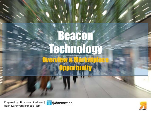Overview & Marketplace  Prepared by: Donnovan Andrews |  donnovan@rethinkmedia.com  Beacon  Technology  Opportunity  @donn...