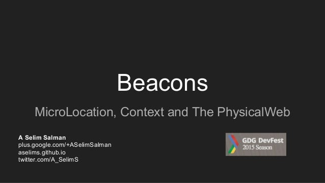 Beacons MicroLocation, Context and The PhysicalWeb A Selim Salman plus.google.com/+ASelimSalman aselims.github.io twitter....