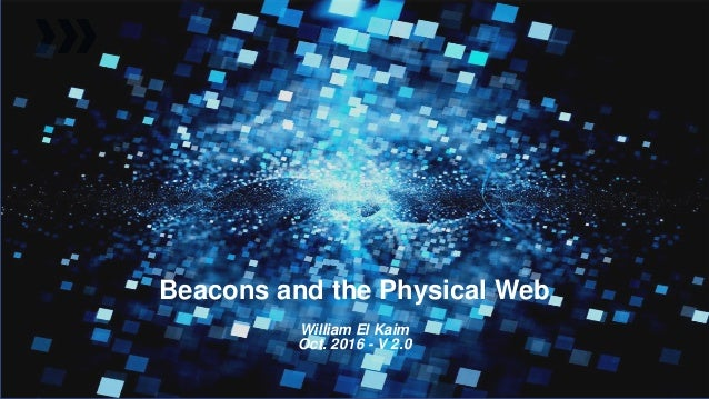 Beacons and the Physical Web William El Kaim Oct. 2016 - V 2.0