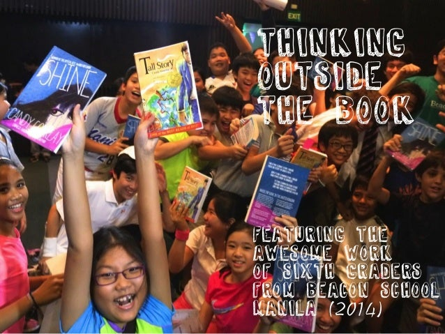 THINKING  OUTSIDE  THE BOOK  Featuring the  awesome work  of sixth graders  from beacon school  Manila (2014)