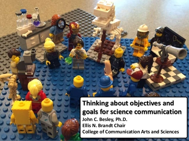 Thinking about objectives and goals for science communication John C. Besley, Ph.D. Ellis N. Brandt Chair College of Commu...