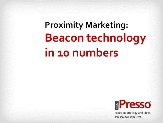 Proximity Marketing:  Beacon technology  in 10 numbers  Focus on strategy and ideas,  iPresso does the rest.