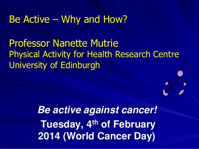 Be active against cancer! Tuesday, 4th of February 2014 (World Cancer Day) Be Active – Why and How? Professor Nanette Mutr...