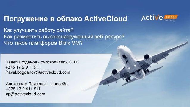 Павел Богданов - руководитель СТП +375 17 2 911 511 Pavel.bogdanov@activecloud.com Погружение в облако ActiveCloud Как улу...
