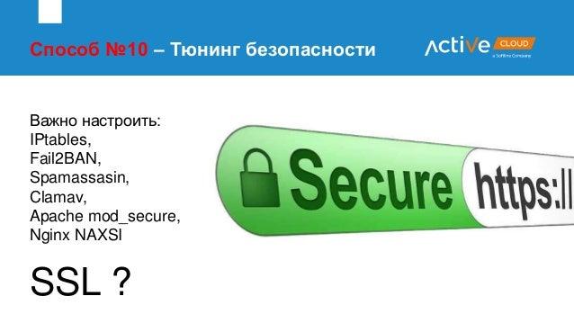 Способ №10 – Тюнинг безопасности Важно настроить: IPtables, Fail2BAN, Spamassasin, Clamav, Apache mod_secure, Nginx NAXSI ...