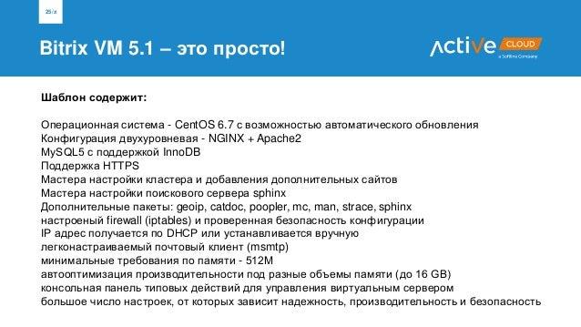 Bitrix VM 5.1 – это просто! 25/x Шаблон содержит: Операционная система - CentOS 6.7 с возможностью автоматического обновле...