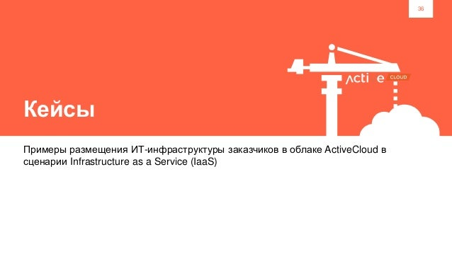 36 Кейсы Примеры размещения ИТ-инфраструктуры заказчиков в облаке ActiveCloud в сценарии Infrastructure as a Service (IaaS)