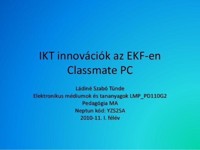 IKT innovációk az EKF-en Classmate PC Ládiné Szabó Tünde Elektronikus médiumok és tananyagok LMP_PD110G2 Pedagógia MA Nept...
