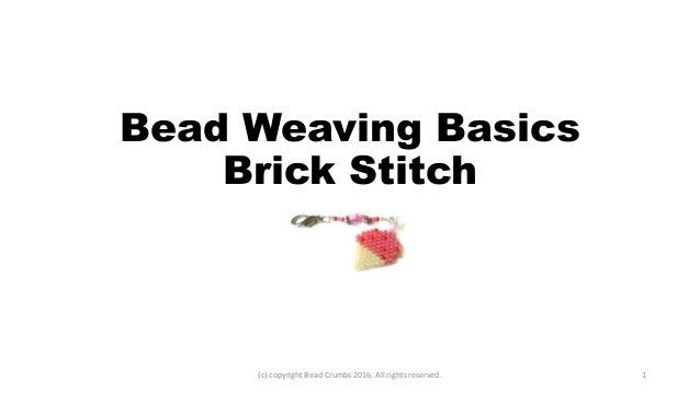 Bead Weaving Basics Brick Stitch (c) copyright Bead Crumbs 2016. All rights reserved. 1