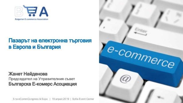 5-ти eCommCongress & Expo | 19 април 2019 | Sofia Event Center Пазарът на електронна търговия в Европа и България Жанет На...