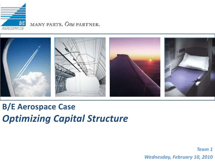 B/E Aerospace Case<br />Optimizing Capital Structure<br />Team 1<br />Wednesday, February 10, 2010<br />