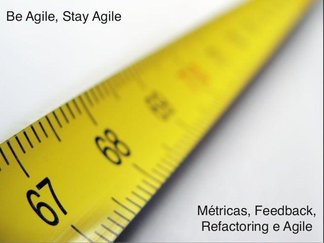 Be Agile, Stay Agile Métricas, Feedback, Refactoring e Agile