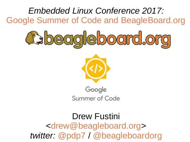 Embedded Linux Conference 2017: Google Summer of Code and BeagleBoard.org Drew Fustini <drew@beagleboard.org> twitter: @pd...